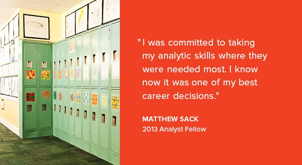 I was committed to taking my analytic skills where they were needed most. I know now it was one of my best career decisions. -Matthew Sack, 2013 Analyst Fellow